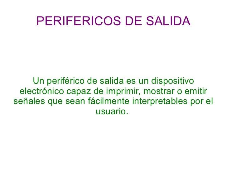 PERIFERICOS DE SALIDA    Un periférico de salida es un dispositivo electrónico capaz de imprimir, mostrar o emitirseñales ...