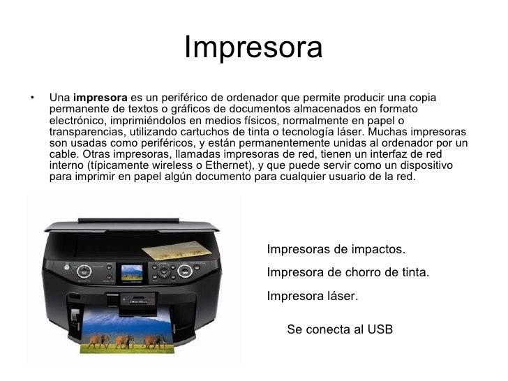 Impresora <ul><li>Una  impresora  es un periférico de ordenador que permite producir una copia permanente de textos o gráf...