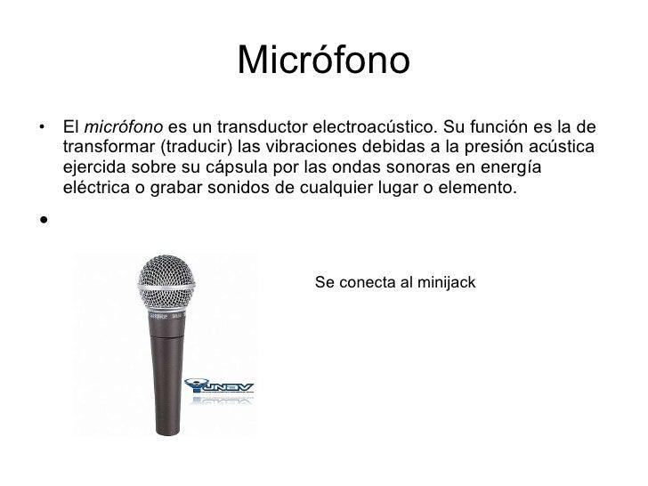 Micrófono <ul><li>El  micrófono  es un transductor electroacústico. Su función es la de transformar (traducir) las vibraci...