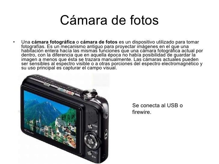 Cámara de fotos <ul><li>Una  cámara fotográfica  o  cámara de fotos  es un dispositivo utilizado para tomar fotografías. E...
