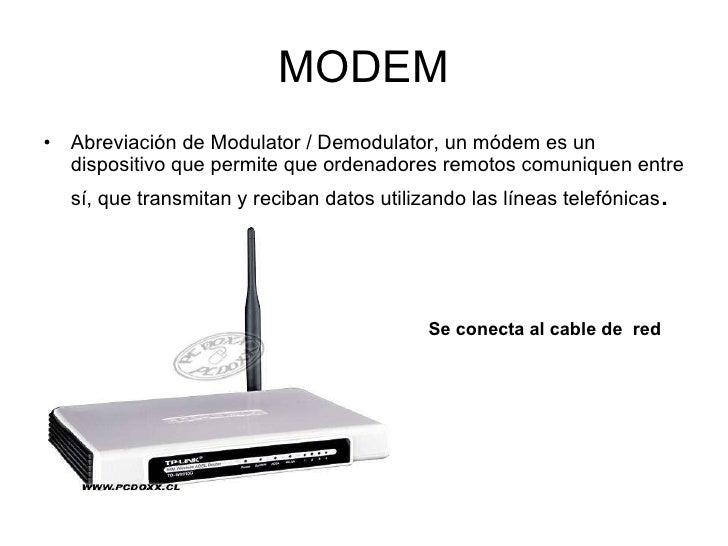 MODEM <ul><li>Abreviación de Modulator / Demodulator, un módem es un dispositivo que permite que ordenadores remotos comun...