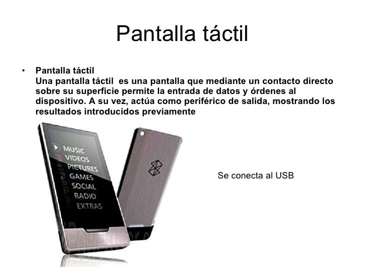 Pantalla táctil <ul><li>Pantalla táctil   Una pantalla táctil  es una pantalla que mediante un contacto directo sobre su s...