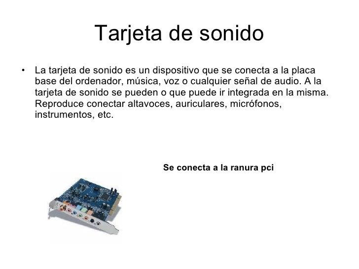 Tarjeta de sonido <ul><li>La tarjeta de sonido es un dispositivo que se conecta a la placa base del ordenador, música, voz...
