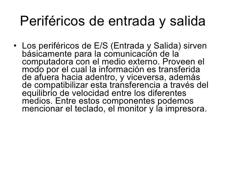 Periféricos de entrada y salida <ul><li>Los periféricos de E/S (Entrada y Salida) sirven básicamente para la comunicación ...