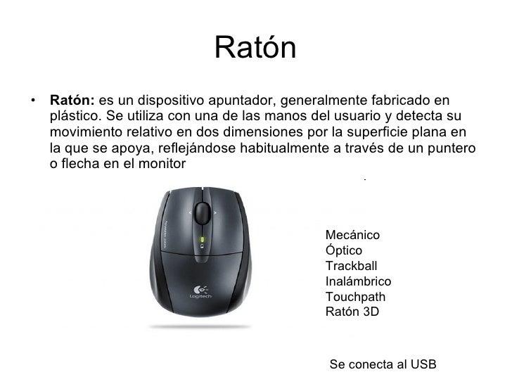 Ratón <ul><li>Ratón:  es un dispositivo apuntador, generalmente fabricado en plástico. Se utiliza con una de las manos del...