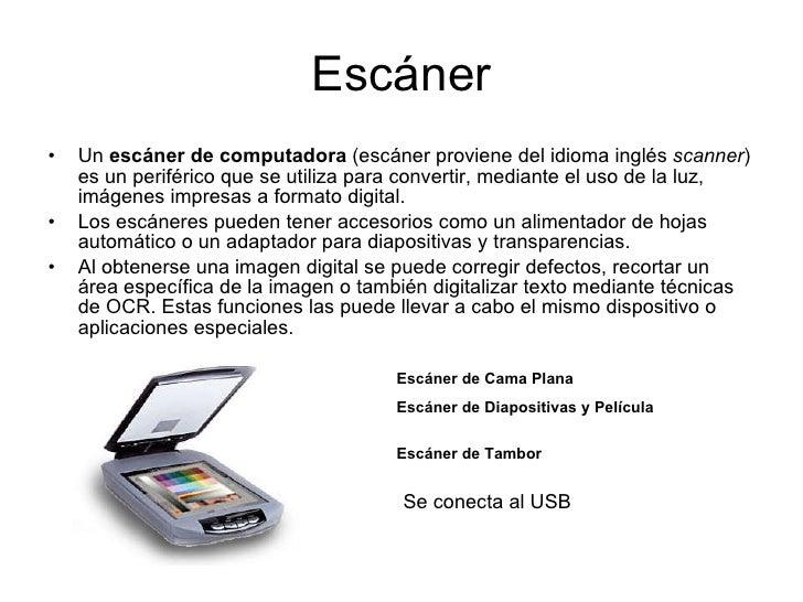 Escáner <ul><li>Un  escáner de computadora  (escáner proviene del idioma inglés  scanner ) es un periférico que se utiliza...