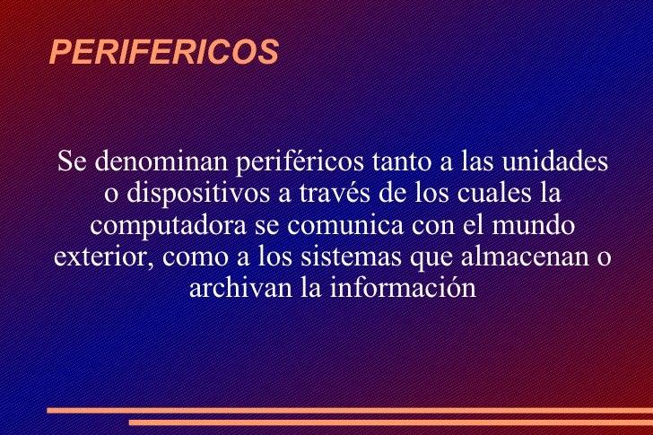 PERIFERICOS <ul><ul><li>Se denominan periféricos tanto a las unidades o dispositivos a través de los cuales la computadora...
