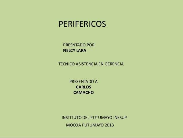 PERIFERICOS  PRESNTADO POR:  NELCY LARATECNICO ASISTENCIA EN GERENCIA     PRESENTADO A        CARLOS       CAMACHO INSTITU...