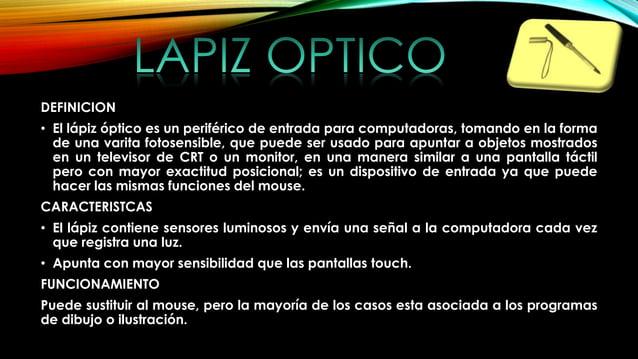DEFINICION • El lápiz óptico es un periférico de entrada para computadoras, tomando en la forma de una varita fotosensible...