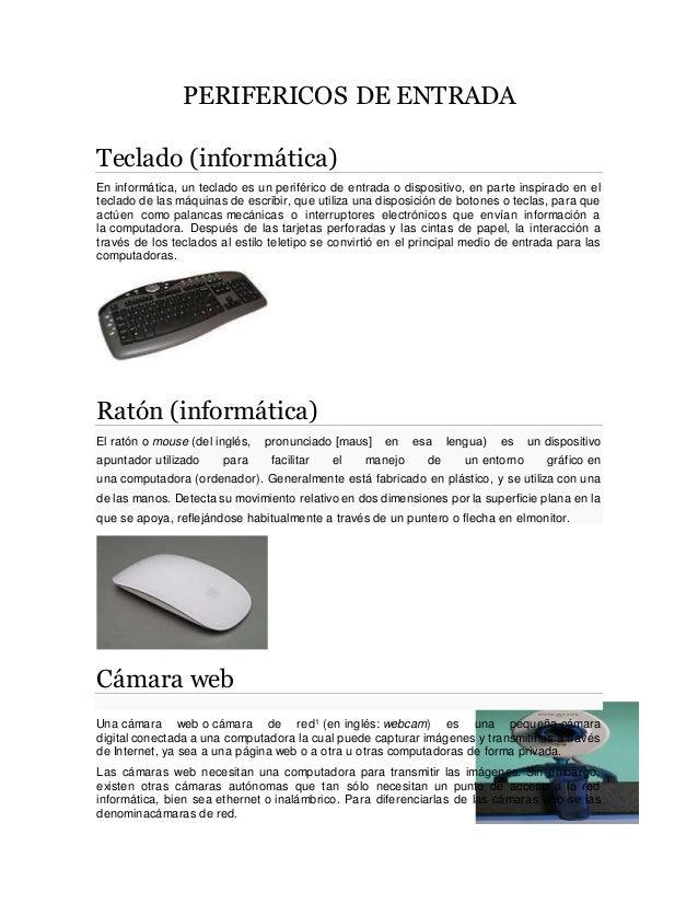 PERIFERICOS DE ENTRADA Teclado (informática) En informática, un teclado es un periférico de entrada o dispositivo, en part...