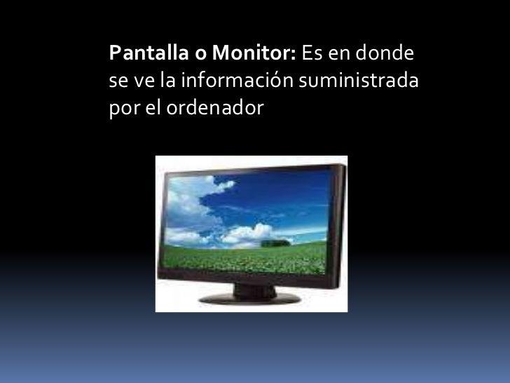 Pantalla o Monitor: Es en dondese ve la información suministradapor el ordenador