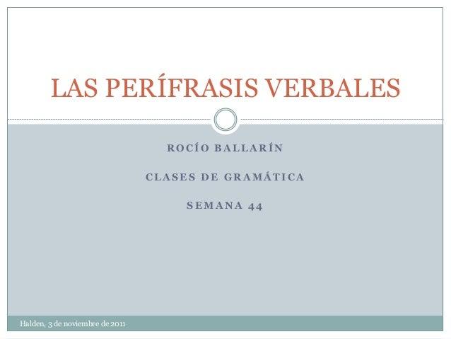 LAS PERÍFRASIS VERBALES  ROCÍO BALLARÍN  CLASES DE GRAMÁTICA  SEMANA 44  Halden, 3 de noviembre de 2011