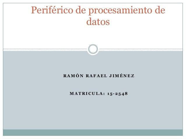 R A M Ó N R A F A E L J I M É N E Z M A T R I C U L A : 1 5 - 2 5 4 8 Periférico de procesamiento de datos