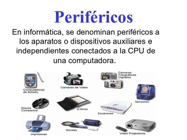 Periféricos En informática, se denominan periféricos a los aparatos o dispositivos auxiliares e independientes conectados ...
