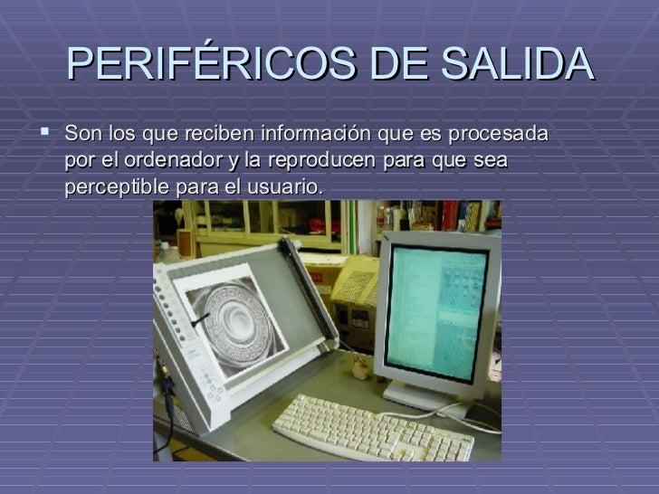 PERIFÉRICOS DE SALIDA <ul><li>Son los que reciben información que es procesada por el ordenador y la reproducen para que s...