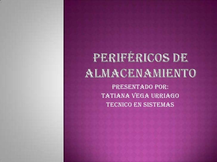 Periféricos de almacenamiento<br />Presentado por:<br />TATIANA VEGA URRIAGO<br />TECNICO EN SISTEMAS<br />