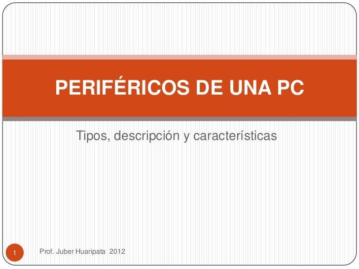 PERIFÉRICOS DE UNA PC               Tipos, descripción y características1   Prof. Juber Huaripata 2012