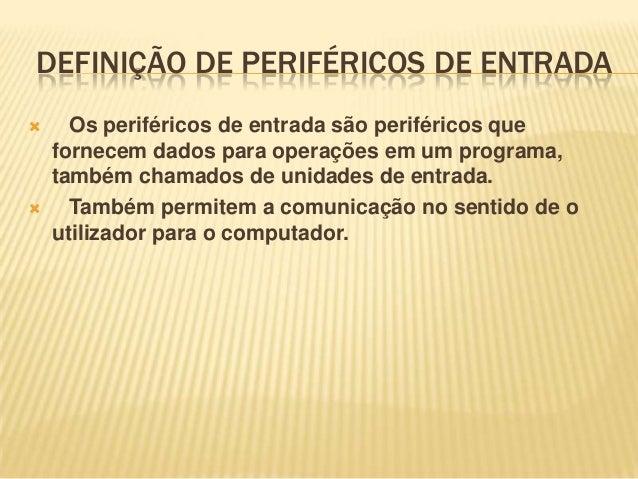 DEFINIÇÃO DE PERIFÉRICOS DE ENTRADA     Os periféricos de entrada são periféricos que fornecem dados para operações em u...