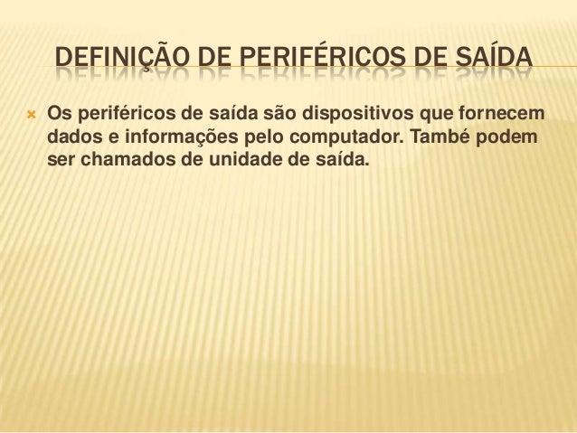 DEFINIÇÃO DE PERIFÉRICOS DE SAÍDA   Os periféricos de saída são dispositivos que fornecem dados e informações pelo comput...