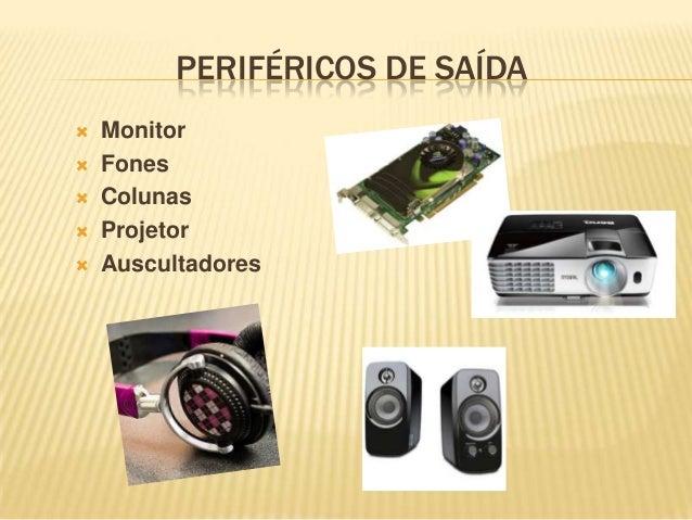PERIFÉRICOS DE SAÍDA       Monitor Fones Colunas Projetor Auscultadores