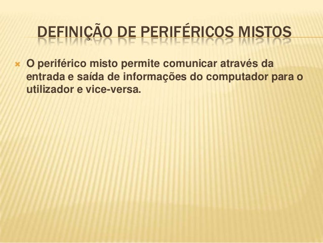 DEFINIÇÃO DE PERIFÉRICOS MISTOS   O periférico misto permite comunicar através da entrada e saída de informações do compu...