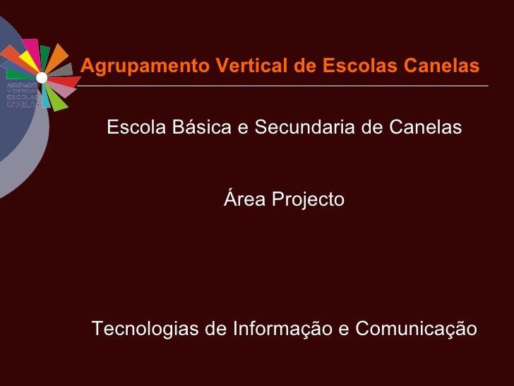 Agrupamento Vertical de Escolas Canelas <ul><li>Escola Básica e Secundaria de Canelas </li></ul><ul><li>Área Projecto </li...