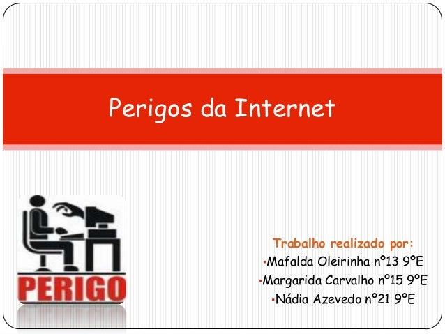 Trabalho realizado por: •Mafalda Oleirinha nº13 9ºE •Margarida Carvalho nº15 9ºE •Nádia Azevedo nº21 9ºE Perigos da Intern...