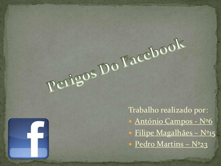 Perigos Do Facebook<br />Trabalho realizado por:<br />António Campos - Nº6<br />Filipe Magalhães – Nº15<br />Pedro Martins...