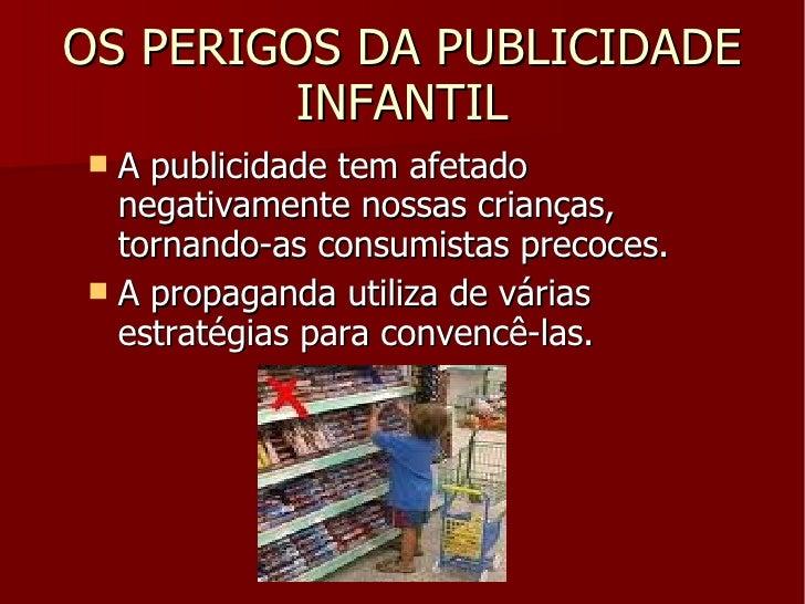 OS PERIGOS DA PUBLICIDADE INFANTIL <ul><li>A publicidade tem afetado negativamente nossas crianças, tornando-as consumista...