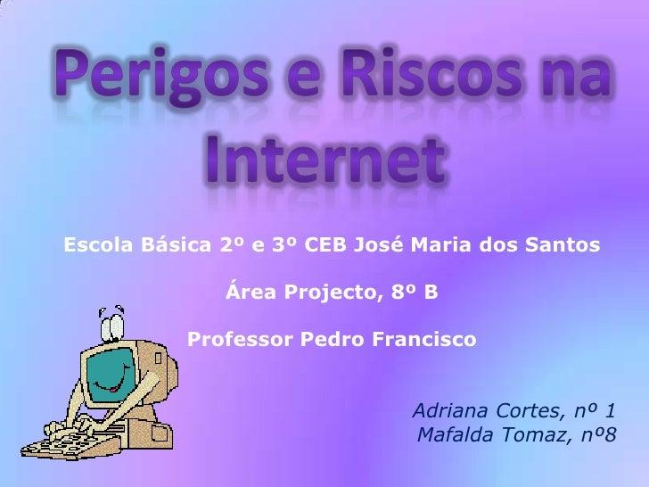 Perigos e Riscos na Internet<br />Escola Básica 2º e 3º CEB José Maria dos Santos<br />Área Projecto, 8º B<br />Professor...