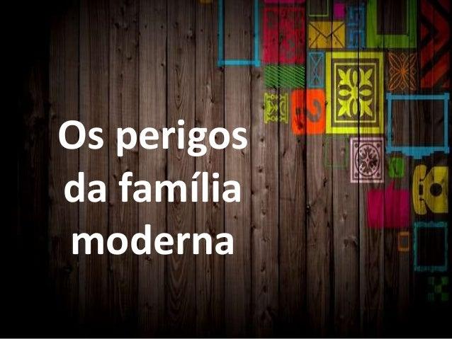 Os perigos da família moderna