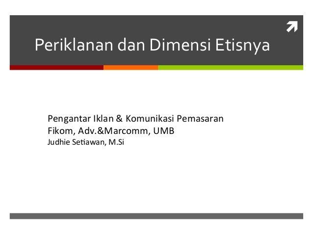 Periklanan  dan  Dimensi  Etisnya    Pengantar  Iklan  &  Komunikasi  Pemasaran   Fikom,  Adv.&Marcomm...