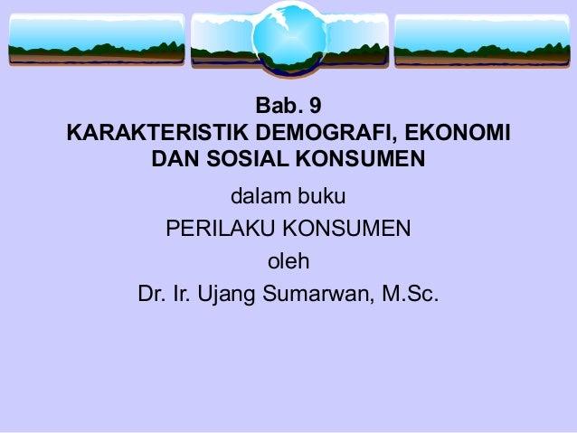 Bab. 9 KARAKTERISTIK DEMOGRAFI, EKONOMI DAN SOSIAL KONSUMEN dalam buku PERILAKU KONSUMEN oleh Dr. Ir. Ujang Sumarwan, M.Sc.