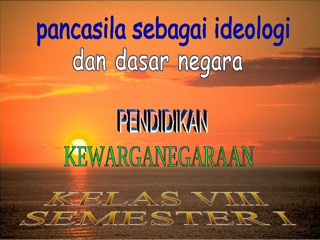 A.Pancasila sebagai Dasar Negara dan Ideologi Negaraerlunya Ideologi bagi suatu Negara.1ian Ideologi        Ideologi     B...