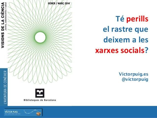 Té  perills     el  rastre  que   deixem  a  les     xarxes  socials?          Victorpuig.es @...