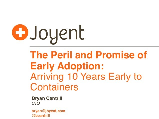 The Peril and Promise of Early Adoption: Arriving 10 Years Early to Containers CTO bryan@joyent.com Bryan Cantrill @bcantr...