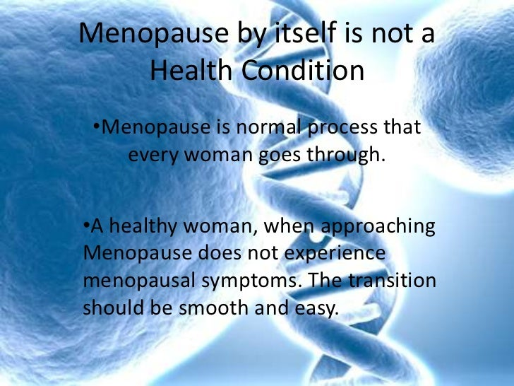 Menopause by itself is not a Health Condition<br /><ul><li>Menopause is normal process that every woman goes through.