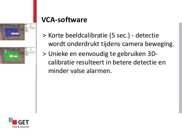 VCA-software > Korte beeldcalibratie (5 sec.) - detectie wordt onderdrukt tijdens camera beweging. > Unieke en eenvoudig t...
