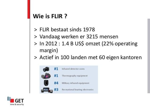 Wie is FLIR ? > FLIR bestaat sinds 1978 > Vandaag werken er 3215 mensen > In 2012 : 1.4 B US$ omzet (22% operating margin)...
