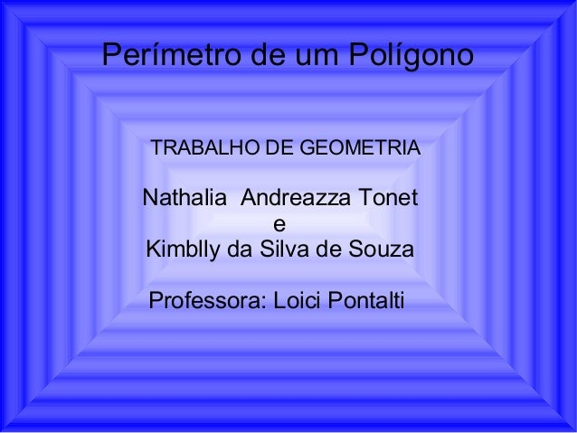 Perímetro de um PolígonoNathalia Andreazza ToneteKimblly da Silva de SouzaProfessora: Loici PontaltiTRABALHO DE GEOMETRIA