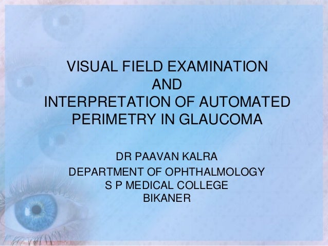 VISUAL FIELD EXAMINATION AND INTERPRETATION OF AUTOMATED PERIMETRY IN GLAUCOMA DR PAAVAN KALRA DEPARTMENT OF OPHTHALMOLOGY...