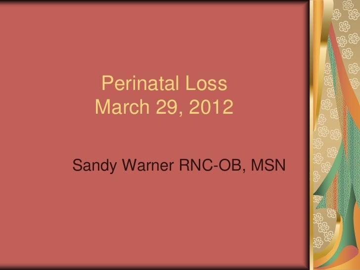 Perinatal Loss  March 29, 2012Sandy Warner RNC-OB, MSN