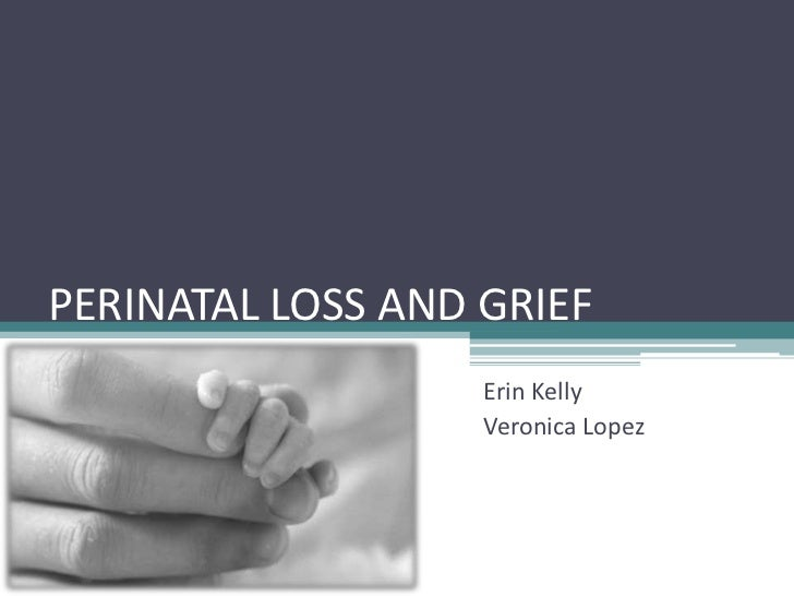 PERINATAL LOSS AND GRIEF                   Erin Kelly                   Veronica Lopez