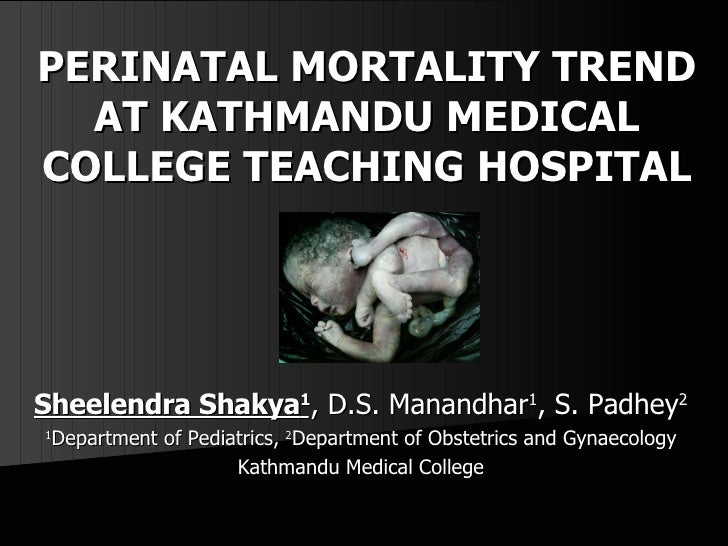 PERINATAL MORTALITY TREND AT KATHMANDU MEDICAL COLLEGE TEACHING HOSPITAL Sheelendra Shakya 1 , D.S. Manandhar 1 , S. Padhe...