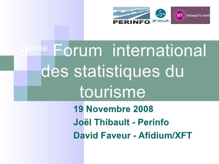 9 ème  Forum  international des statistiques du tourisme 19 Novembre 2008 Joël Thibault - Perinfo David Faveur - Afidium/XFT