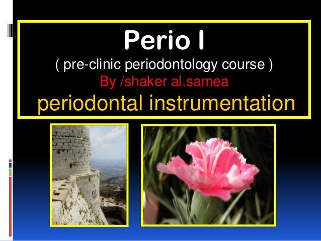 Perio I ( pre-clinic periodontology course ) By /shaker al.samea periodontal instrumentation