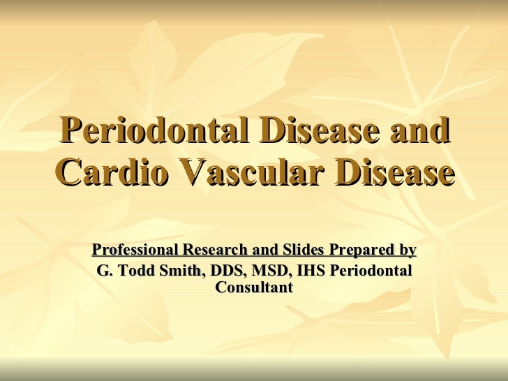 Periodontal Disease and Cardio Vascular Disease Professional Research and Slides Prepared by G. Todd Smith, DDS, MSD, IHS ...