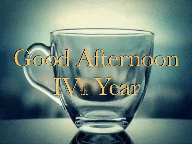 Good Afternoon IVth Year Good Afternoon IVth Year