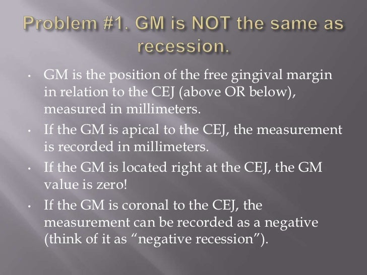 •   GM is the position of the free gingival margin    in relation to the CEJ (above OR below),    measured in millimeters....