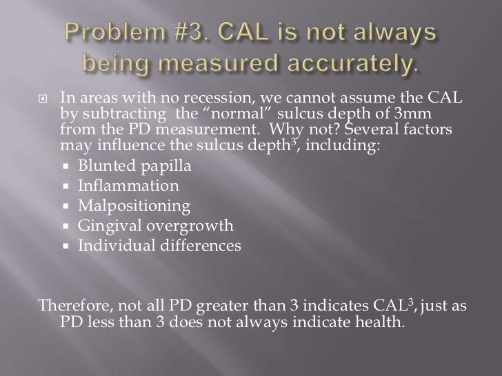 """   In areas with no recession, we cannot assume the CAL    by subtracting the """"normal"""" sulcus depth of 3mm    from the PD..."""